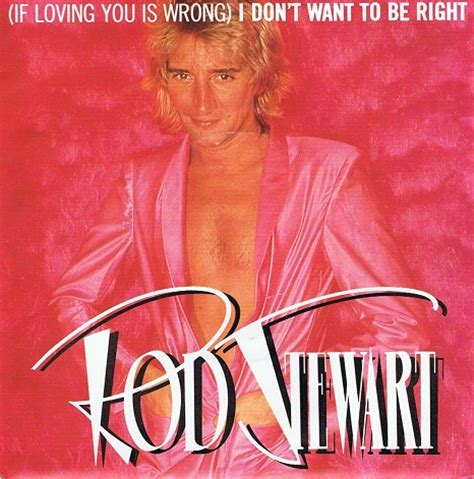 If Loving You Is Wrong I Dont Want To Be Right by Rod Stewart If Loving You Is Wrong I Don T Want To Be