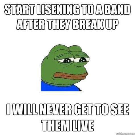 Lack Of Sex Meme - start lisening to a band after they break up i will never