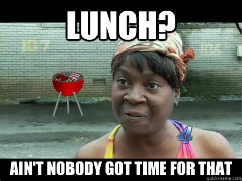work christmas lunch memes lunch ain t nobody got time for that work timesheets aint nobody got time for that quickmeme