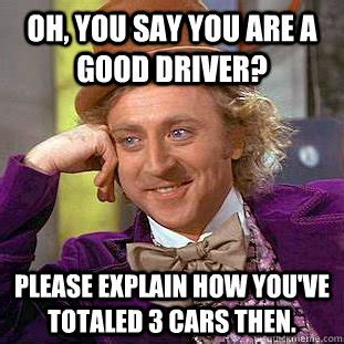 Oh Fuck Meme - oh you say you are a good driver please explain how you