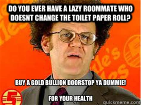 Steve Brule Meme - do you ever have a lazy roommate who doesnt change the toilet paper roll buy a gold bullion