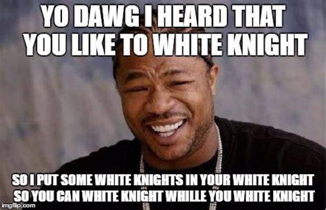 White Knight Meme - yo dawg heard you meme imgflip