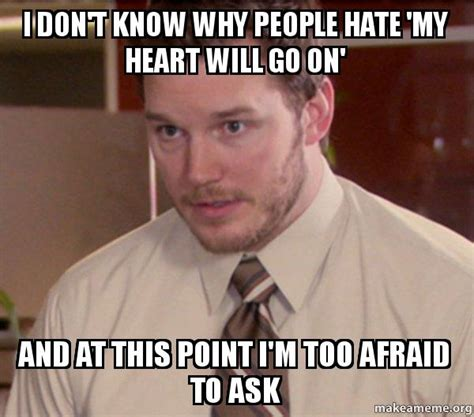 My Heart Will Go On Meme - i don t know why people hate my heart will go on and at
