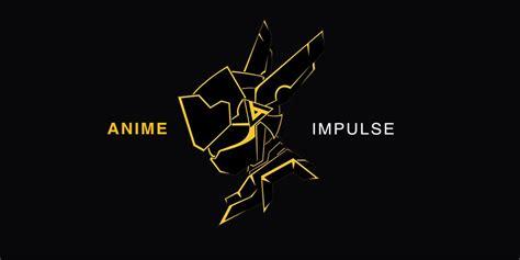 Anime Impulse you need to check out anime impulse the lyfe