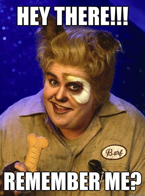 Remember Me Meme - hey there remember me spaceballs barf quickmeme