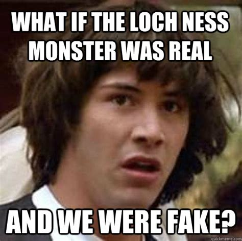 Loch Ness Monster Meme - what if the loch ness monster was real and we were fake