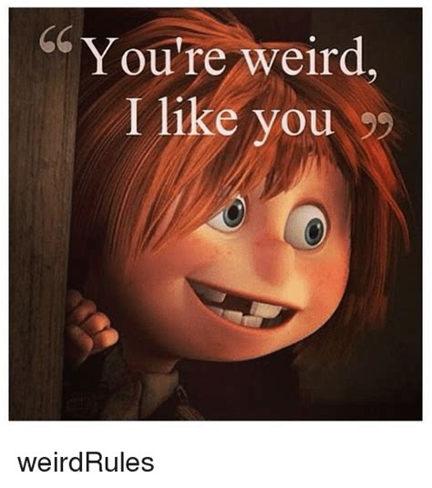 Weird Girl Meme - you re weird i like you weirdrules weird meme on me me