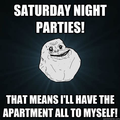 Saturday Night Meme - saturday night parties that means i ll have the apartment