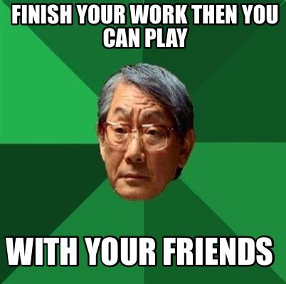 Finish Work Meme - meme creator finish your work then you can play with