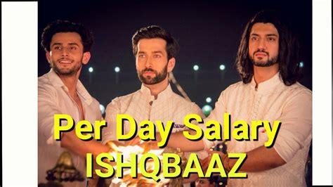 s day cast salaries per day salary of ishqbaaz actors