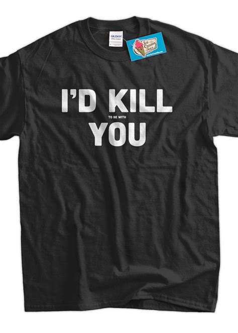 Memes Shirt - funny meme shirt geek nerd i d kill to be with you by