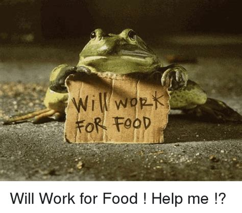 Will Work For by Or Food Will Work For Food Help Me Food Meme On Sizzle