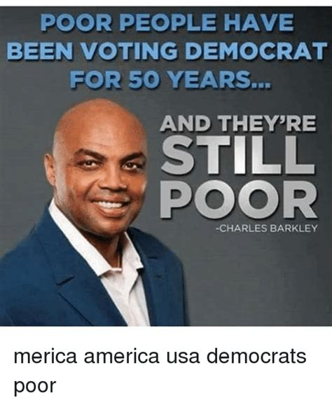 Democrat Memes - poor people have been voting democrat for 50 years and