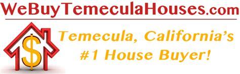 we buy houses california we buy temecula california houses for cash temecula california s 1 cash house buyer