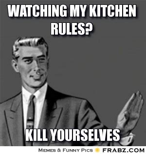 My Kitchen Rules Memes - watching my kitchen rules kill yourself guy meme