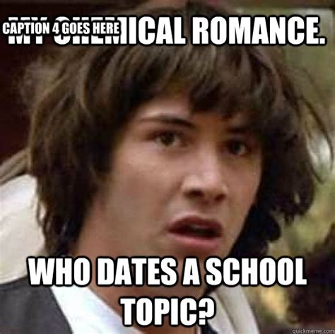 Caption Your Own Meme - my chemical romance who dates a school topic caption 3
