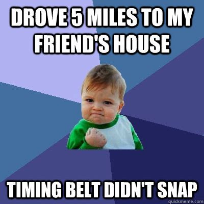 Belt Meme - drove 5 miles to my friend s house timing belt didn t snap