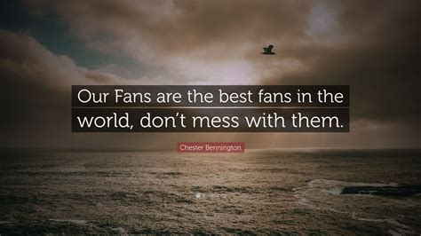 best fans in the world chester bennington quote our fans are the best fans in
