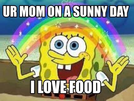 I Love Food Meme - meme creator ur mom on a sunny day i love food meme