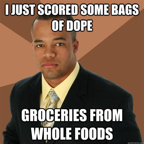 Whole Foods Meme - i just scored some bags of dope groceries from whole foods