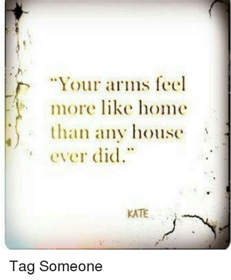 your arms feel more like home than any house did kate
