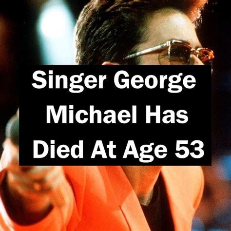 singer george michael dies at 53 singer george michael has died at age 53