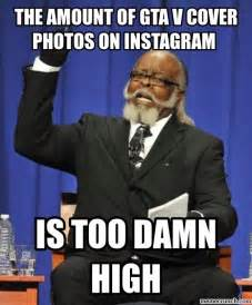 Is Too Damn High Meme Generator - the amount of gtav cover photos on instagram is too damn high