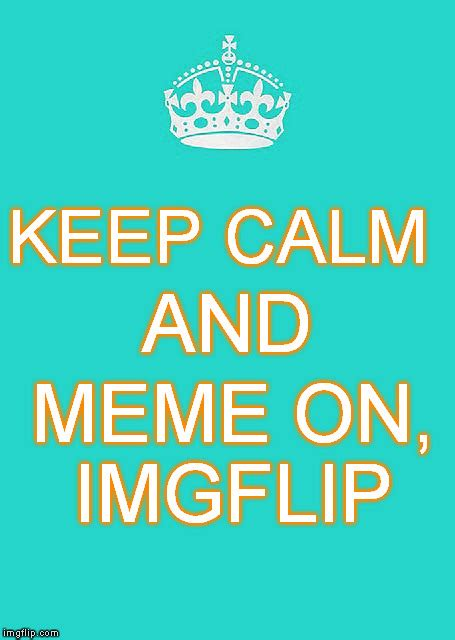 Stay Calm And Carry On Meme - keep calm and carry on meme