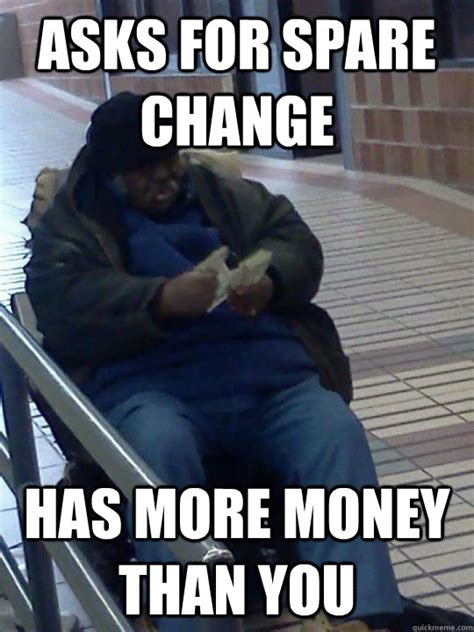 Homeless Meme - asks for spare change has more money than you scumbag