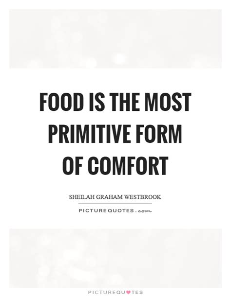 Food Is The Most Primitive Form Of Comfort Picture Quotes