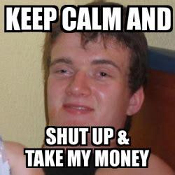 Take My Money Meme Generator - meme stoner stanley keep calm and shut up take my