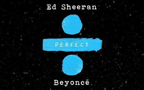 ed sheeran perfect reddit ed sheeran perfect duet with beyonc 233 official audio