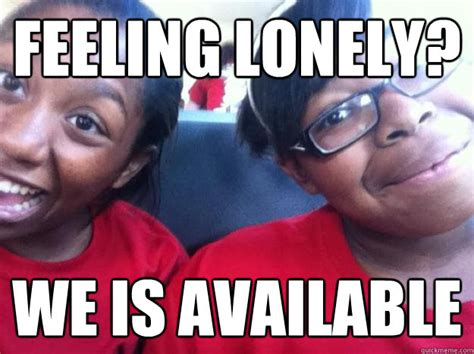 Feeling Lonely Memes - feeling lonely we is available allonah meme quickmeme