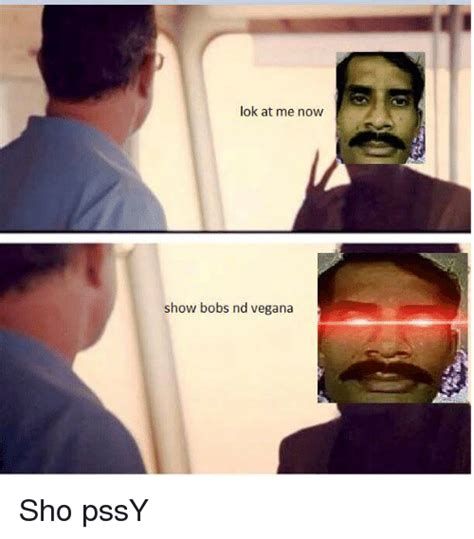 Bobs Meme - lok at me now show bobs nd vegana dank meme on me me