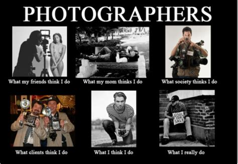 What I Actually Do Meme - what my friends think i do what i actually do photographers what my friends think i do
