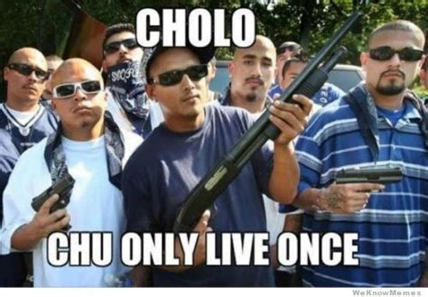 Cholo Memes - cholo chu only live once weknowmemes