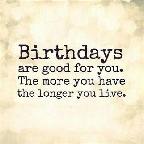 Quote About Birthdays Birthdays Are Good For You The More You Have The Longer