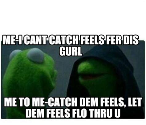 Them Feels Meme - meme creator me i cant catch feels fer dis gurl me to me