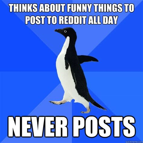 Socially Awkward Penguin Meme - thinks about funny things to post to reddit all day never