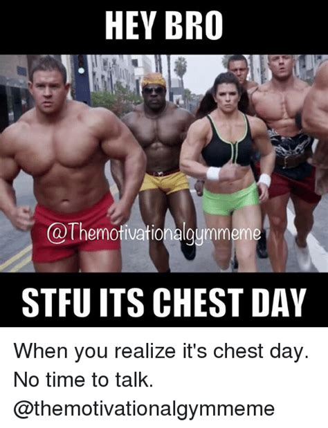 Chest Day Meme - hey bro themotivationalaummeme stfu its chest day when you