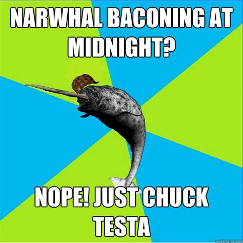 Narwhal Meme - narwhal baconing at midnight nope just chuck testa