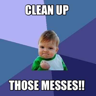 Clean Up Meme - meme creator clean up those messes meme generator at