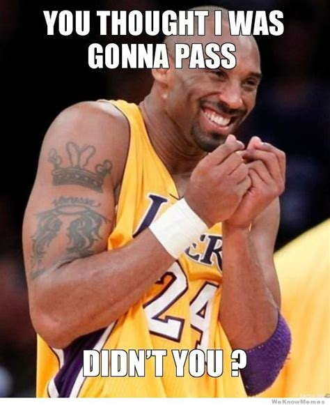 Kobe Bryant Memes - you thought i was gonna pass weknowmemes
