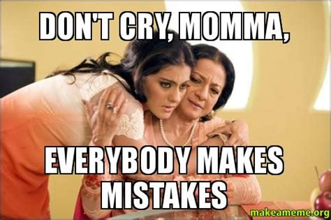 Dont Cry Meme - don t cry momma everybody makes mistakes make a meme