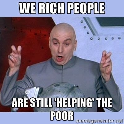 Rich People Meme - dr evil meme we rich people are still helping the poor