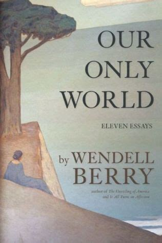 our only books our only world ten essays by wendell berry reviews