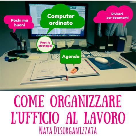 lavori in ufficio nata disorganizzata come organizzare l ufficio al lavoro