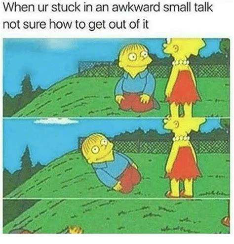 How To Meme - when ur stuck in an awkward small talk not sure how to get