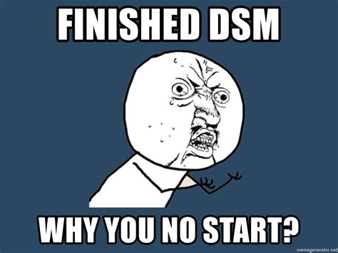 Why You No Meme Generator - finished dsm why you no start y u no meme generator