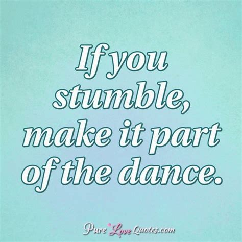 If you stumble, make it part of the dance.   PureLoveQuotes